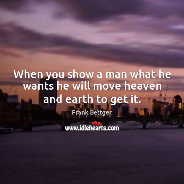 When you show a man what he wants he will move heaven and earth to get it. Image