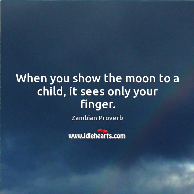Image, When you show the moon to a child, it sees only your finger.