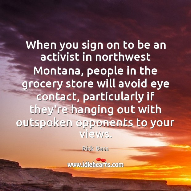 When you sign on to be an activist in northwest Montana, people Rick Bass Picture Quote