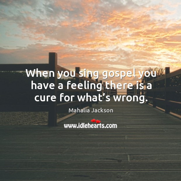When you sing gospel you have a feeling there is a cure for what's wrong. Mahalia Jackson Picture Quote