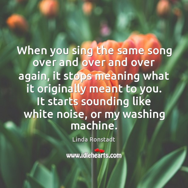 Image, When you sing the same song over and over and over again,