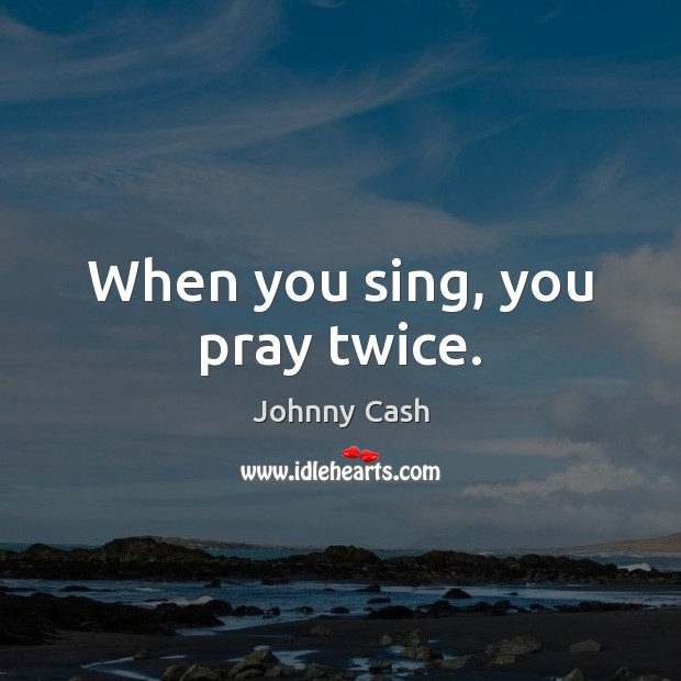 When you sing, you pray twice. Johnny Cash Picture Quote