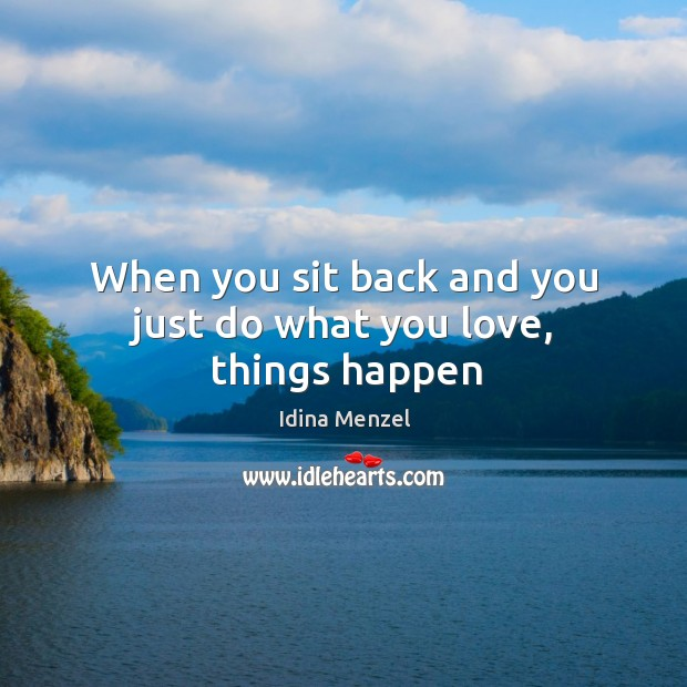 When you sit back and you just do what you love, things happen Image