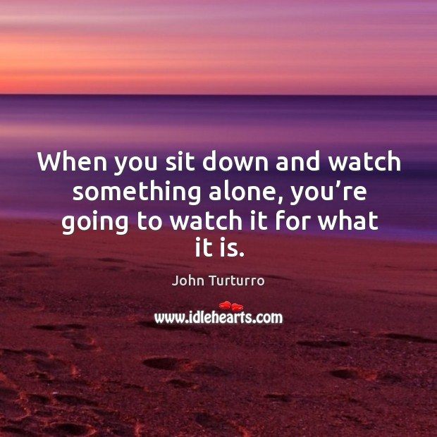 Image, When you sit down and watch something alone, you're going to watch it for what it is.