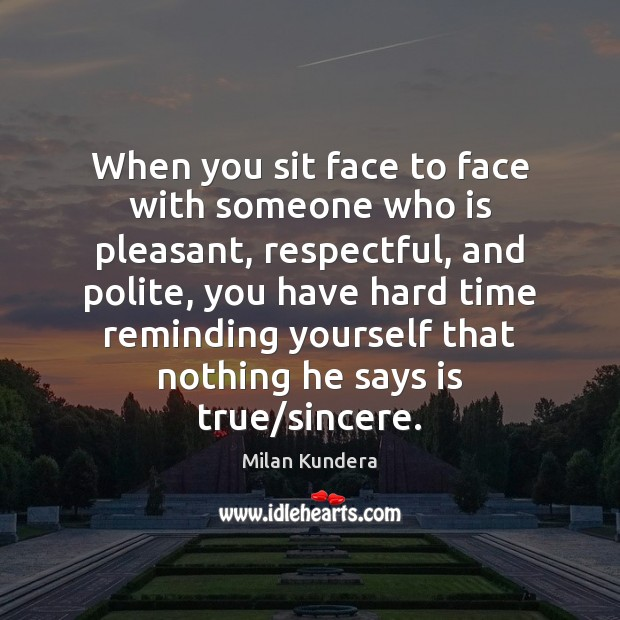 When you sit face to face with someone who is pleasant, respectful, Milan Kundera Picture Quote