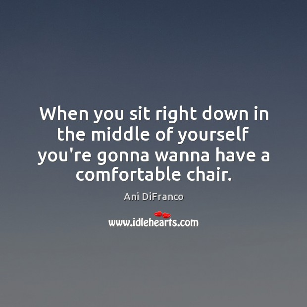 When you sit right down in the middle of yourself you're gonna Ani DiFranco Picture Quote