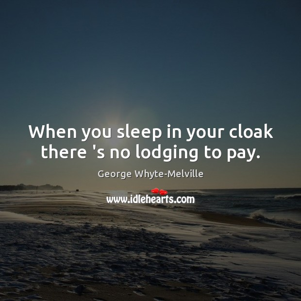 When you sleep in your cloak there 's no lodging to pay. Image