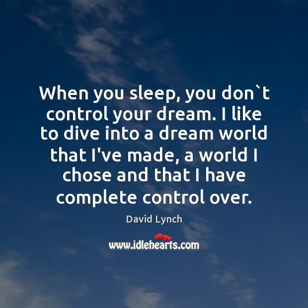 Image, When you sleep, you don`t control your dream. I like to