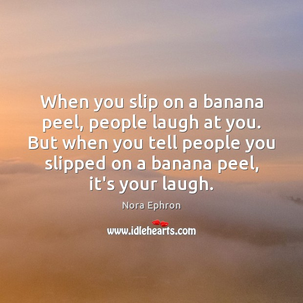 When you slip on a banana peel, people laugh at you. But Nora Ephron Picture Quote