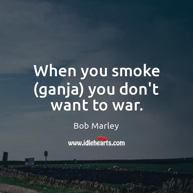 Image, When you smoke (ganja) you don't want to war.
