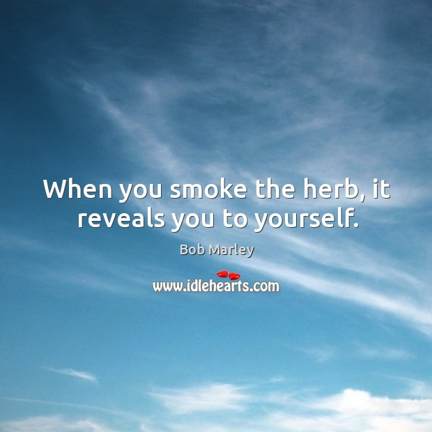 When you smoke the herb, it reveals you to yourself. Image