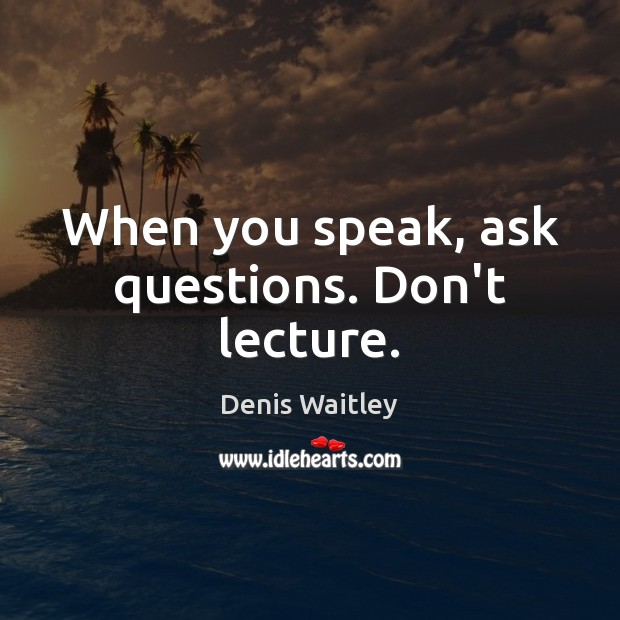 When you speak, ask questions. Don't lecture. Denis Waitley Picture Quote