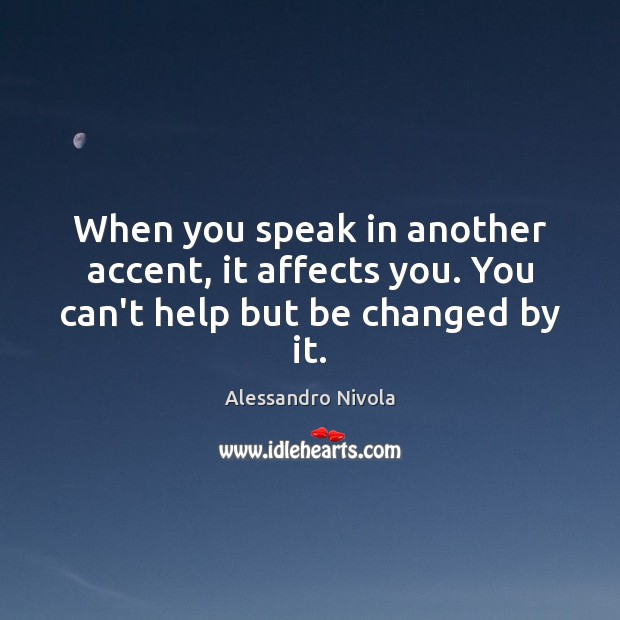 Image, When you speak in another accent, it affects you. You can't help but be changed by it.