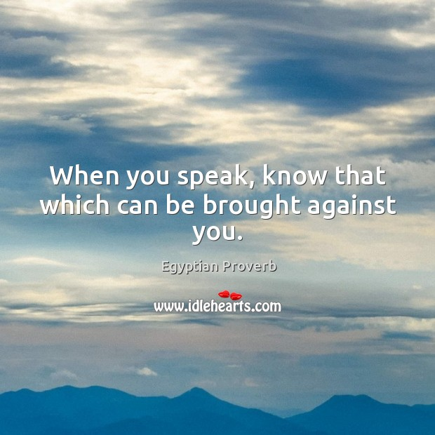 When you speak, know that which can be brought against you. Egyptian Proverbs Image