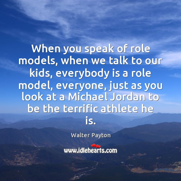 When you speak of role models, when we talk to our kids, Walter Payton Picture Quote