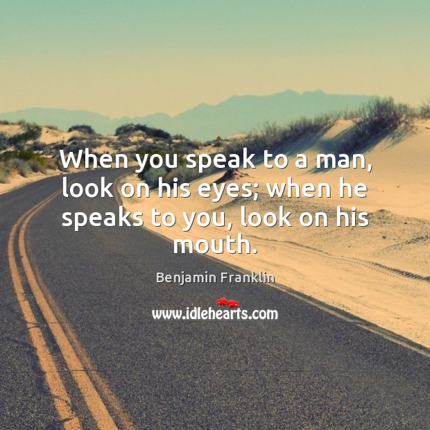 Image, When you speak to a man, look on his eyes; when he speaks to you, look on his mouth.