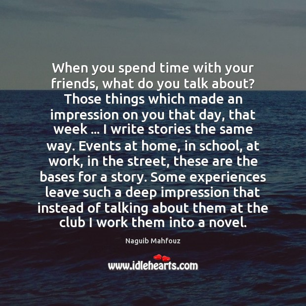 When you spend time with your friends, what do you talk about? Naguib Mahfouz Picture Quote