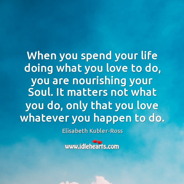 Image, When you spend your life doing what you love to do, you