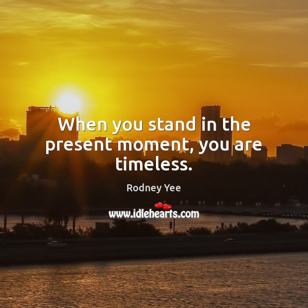 When you stand in the present moment, you are timeless. Image