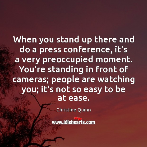 When you stand up there and do a press conference, it's a Image
