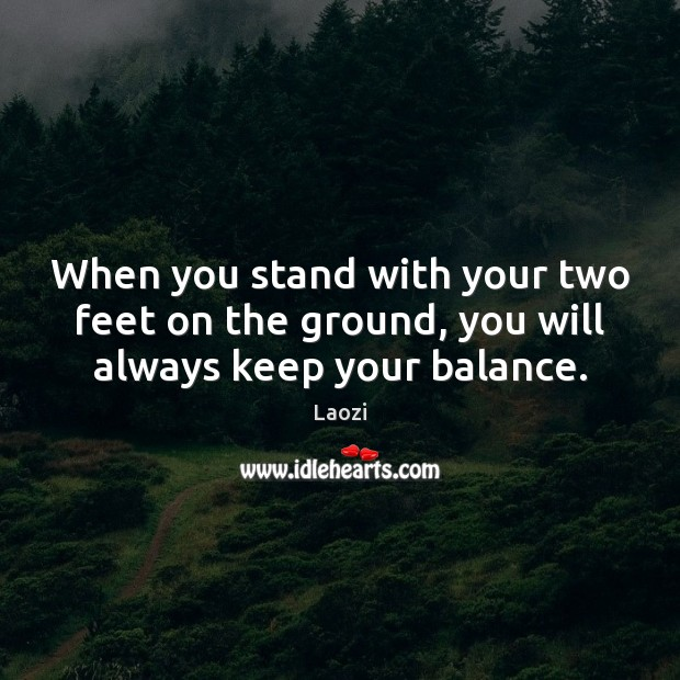 Image, When you stand with your two feet on the ground, you will always keep your balance.