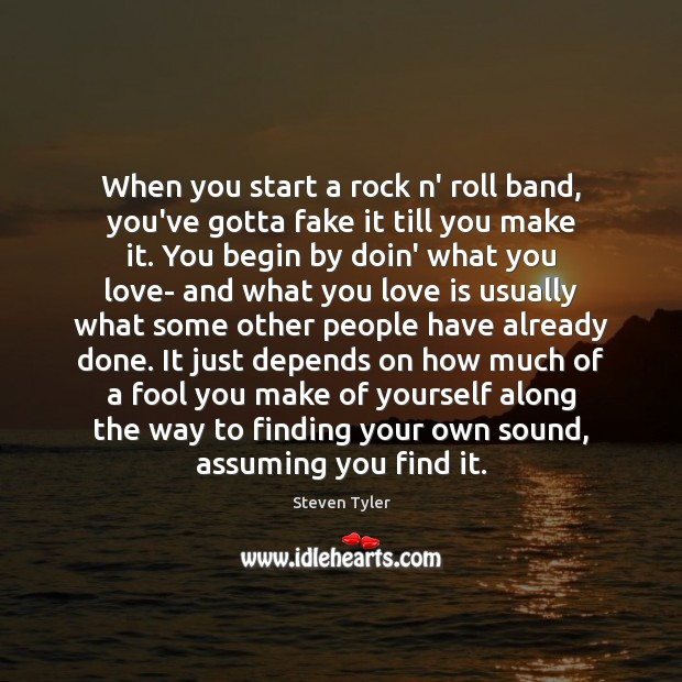 When you start a rock n' roll band, you've gotta fake it Steven Tyler Picture Quote