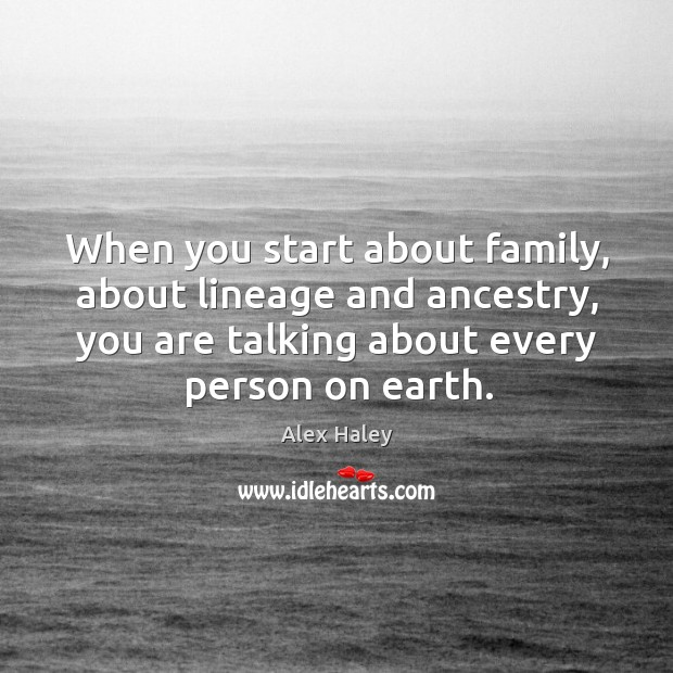 Image, When you start about family, about lineage and ancestry, you are talking about every person on earth.