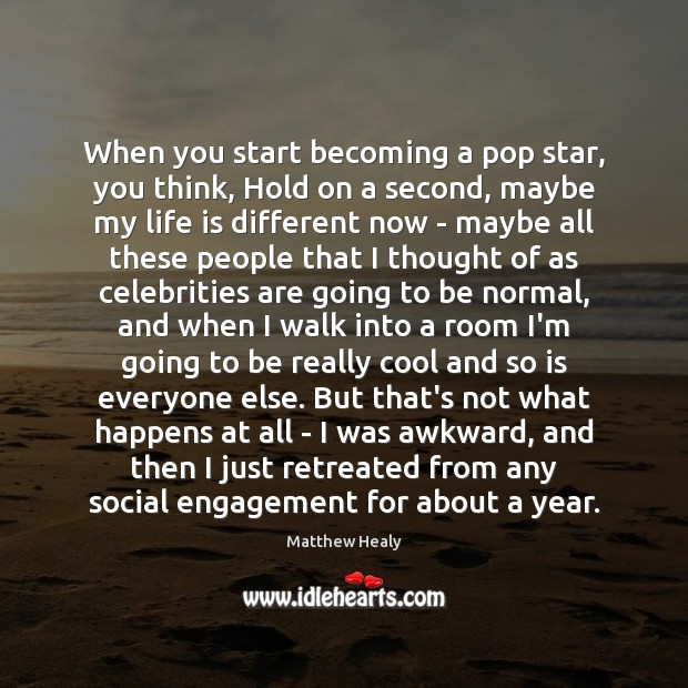When you start becoming a pop star, you think, Hold on a Engagement Quotes Image