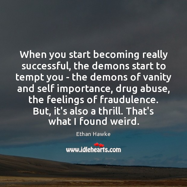 When you start becoming really successful, the demons start to tempt you Ethan Hawke Picture Quote