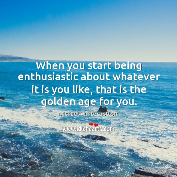 When you start being enthusiastic about whatever it is you like, that is the golden age for you. Image