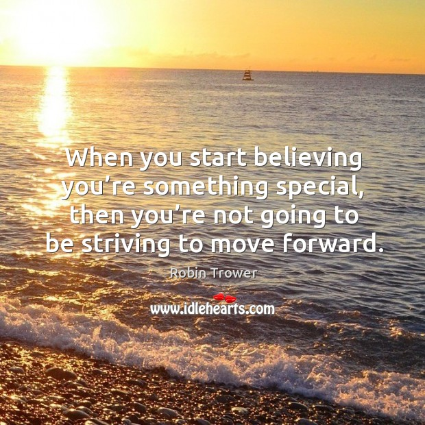 When you start believing you're something special, then you're not going to be striving to move forward. Robin Trower Picture Quote