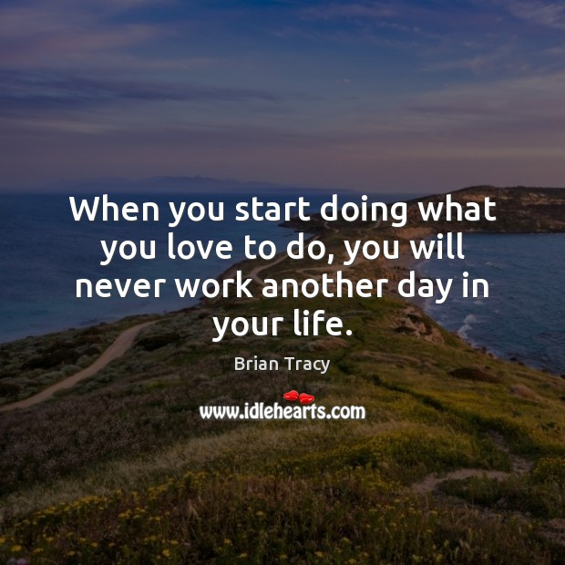 When you start doing what you love to do, you will never work another day in your life. Brian Tracy Picture Quote