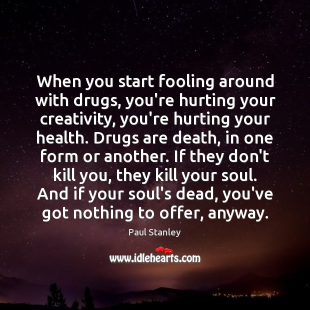 When you start fooling around with drugs, you're hurting your creativity, you're Paul Stanley Picture Quote