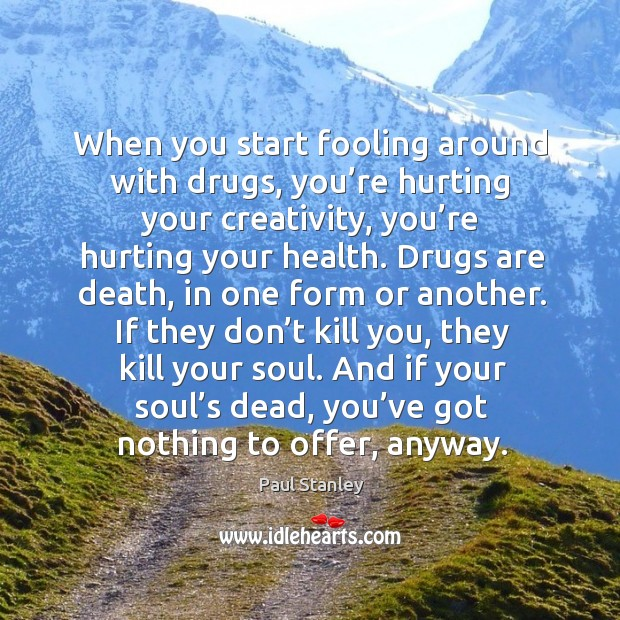When you start fooling around with drugs, you're hurting your creativity, you're hurting your health. Paul Stanley Picture Quote