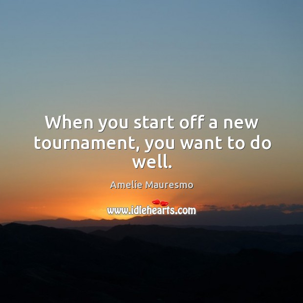 Image, When you start off a new tournament, you want to do well.
