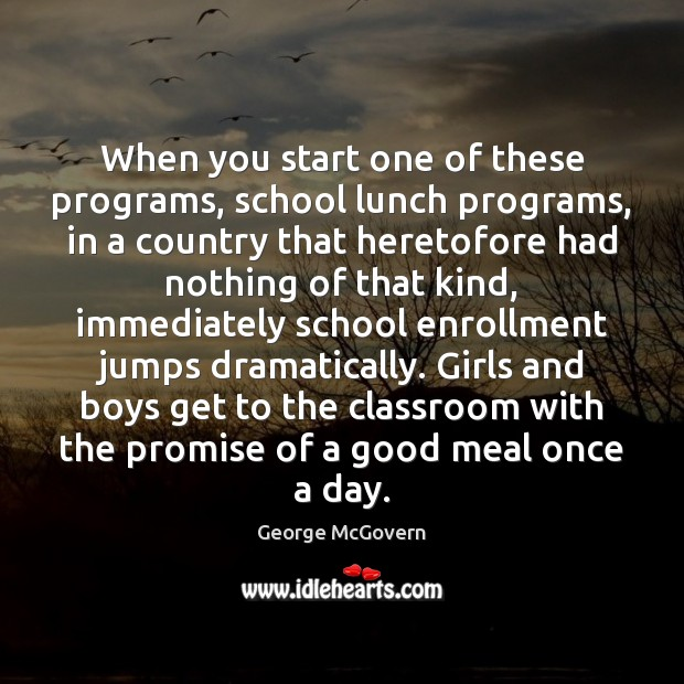 When you start one of these programs, school lunch programs, in a George McGovern Picture Quote