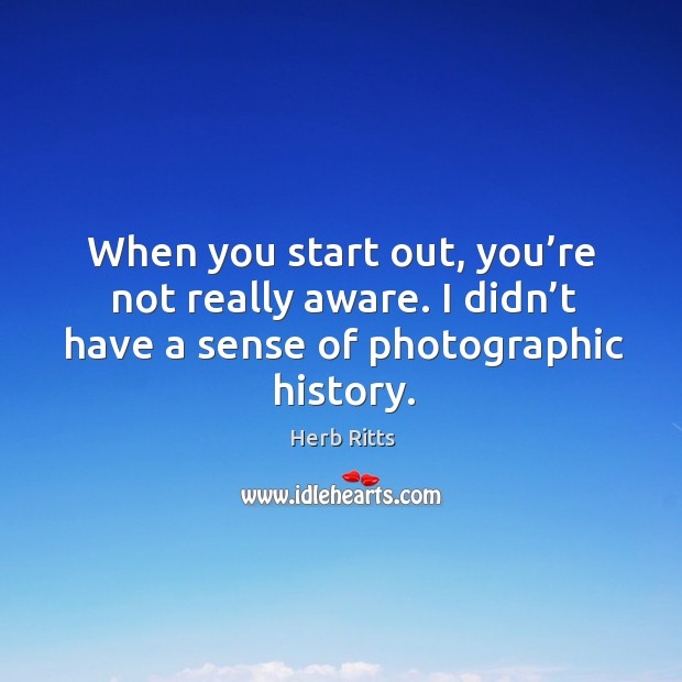 When you start out, you're not really aware. I didn't have a sense of photographic history. Image
