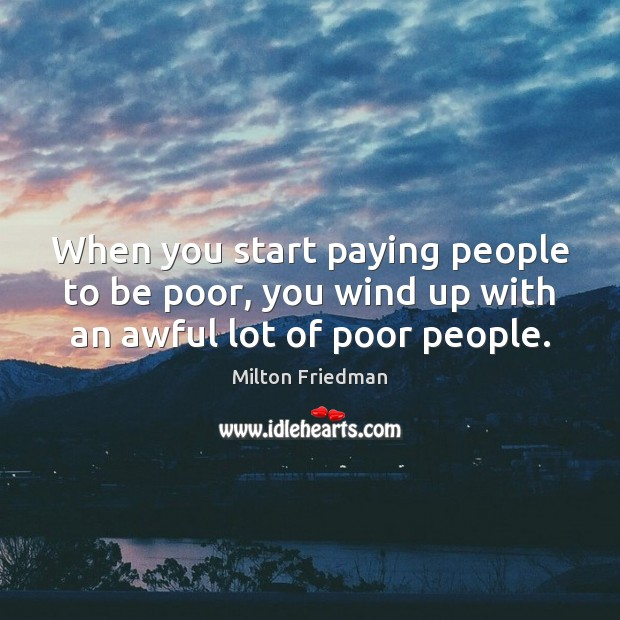 When you start paying people to be poor, you wind up with an awful lot of poor people. Image