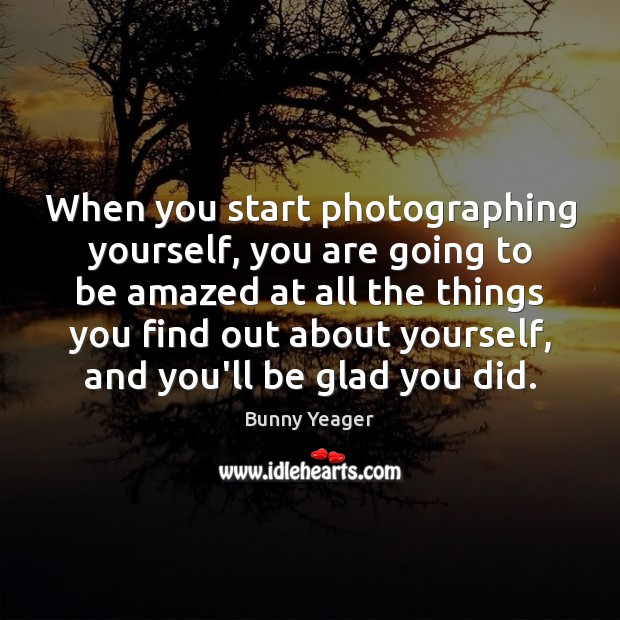Image, When you start photographing yourself, you are going to be amazed at