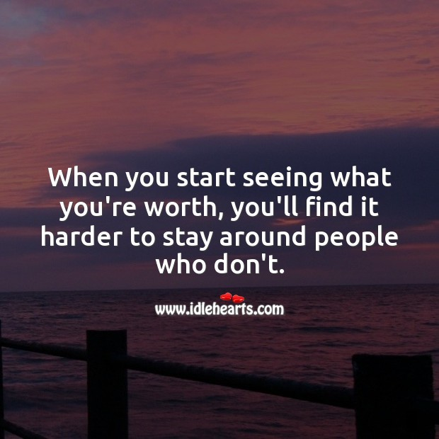 When you start seeing what you're worth, you'll find it harder to stay around people who don't. Worth Quotes Image