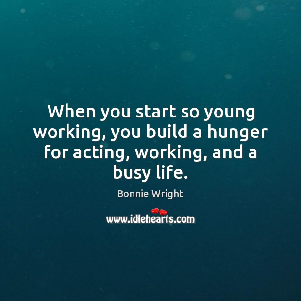 When you start so young working, you build a hunger for acting, working, and a busy life. Bonnie Wright Picture Quote