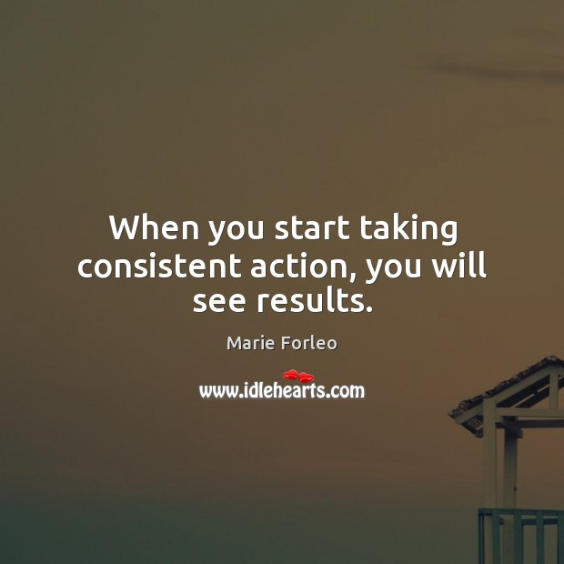 Image, When you start taking consistent action, you will see results.