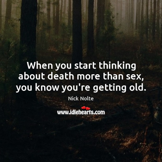Nick Nolte Picture Quote image saying: When you start thinking about death more than sex, you know you're getting old.