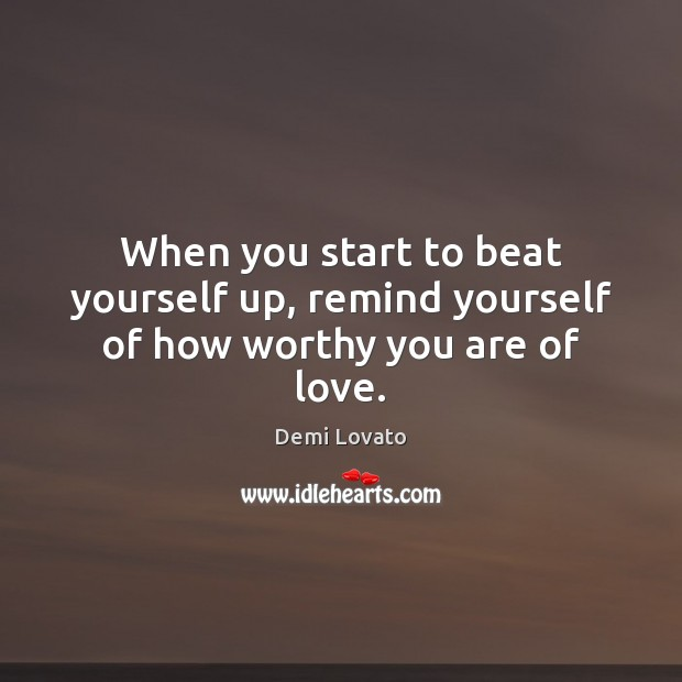 When you start to beat yourself up, remind yourself of how worthy you are of love. Demi Lovato Picture Quote