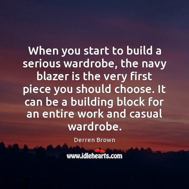 When you start to build a serious wardrobe, the navy blazer is Derren Brown Picture Quote