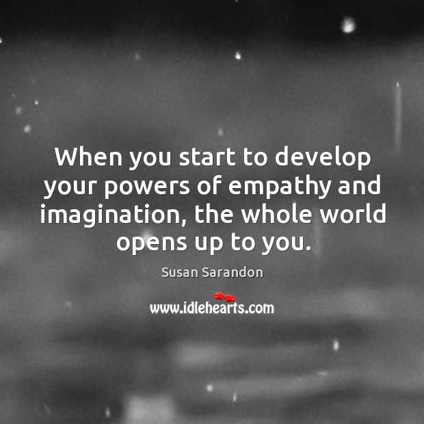 Image, When you start to develop your powers of empathy and imagination, the whole world opens up to you.