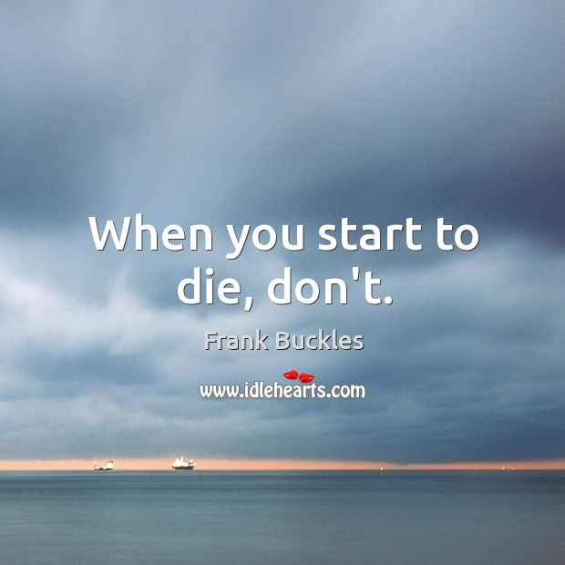 When you start to die, don't. Image