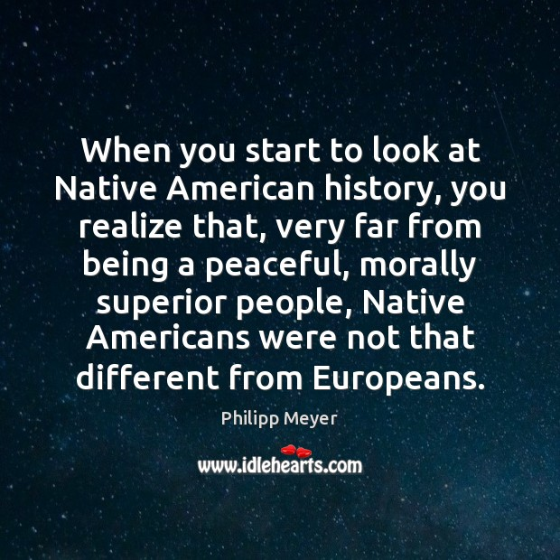 When you start to look at Native American history, you realize that, Image