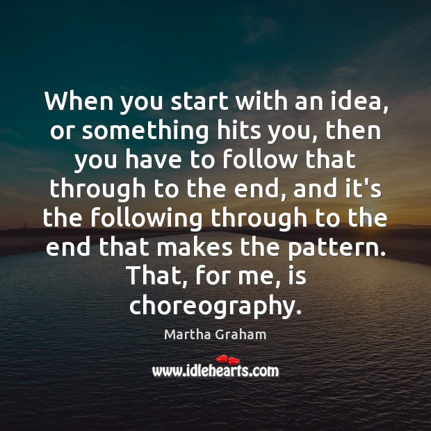 When you start with an idea, or something hits you, then you Martha Graham Picture Quote