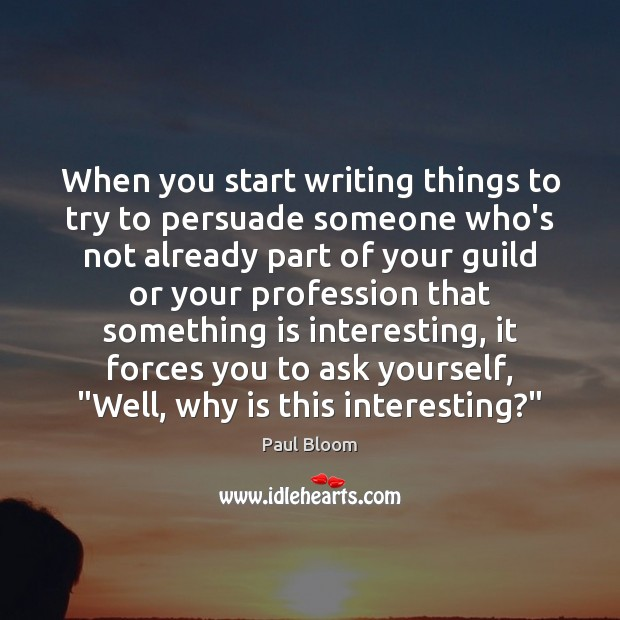 Paul Bloom Picture Quote image saying: When you start writing things to try to persuade someone who's not